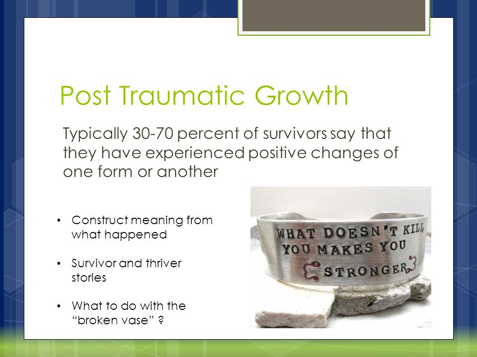 Post Traumatic Growth Typically 30-70 percent of survivors say that they have experienced positive changes of one form or another.