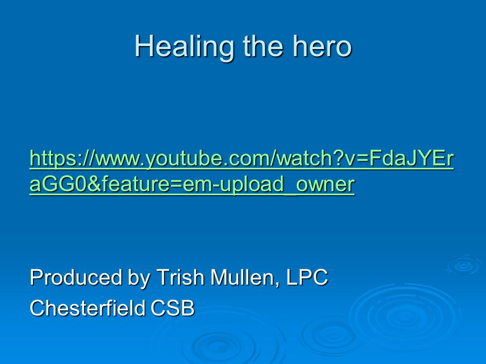 Healing the hero https://www.youtube.com/watch v=FdaJYEraGG0&feature=em-upload_owner Produced by Trish Mullen, LPC Chesterfield CSB