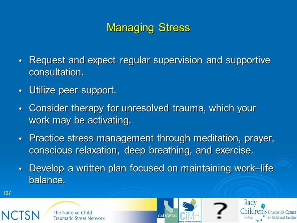 Managing Stress Request and expect regular supervision and supportive consultation. Utilize peer support.
