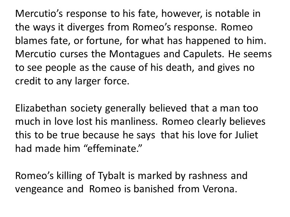 Mercutio's response to his fate, however, is notable in the ways it diverges from Romeo's response. Romeo blames fate, or fortune, for what has happened to him. Mercutio curses the Montagues and Capulets. He seems to see people as the cause of his death, and gives no credit to any larger force.