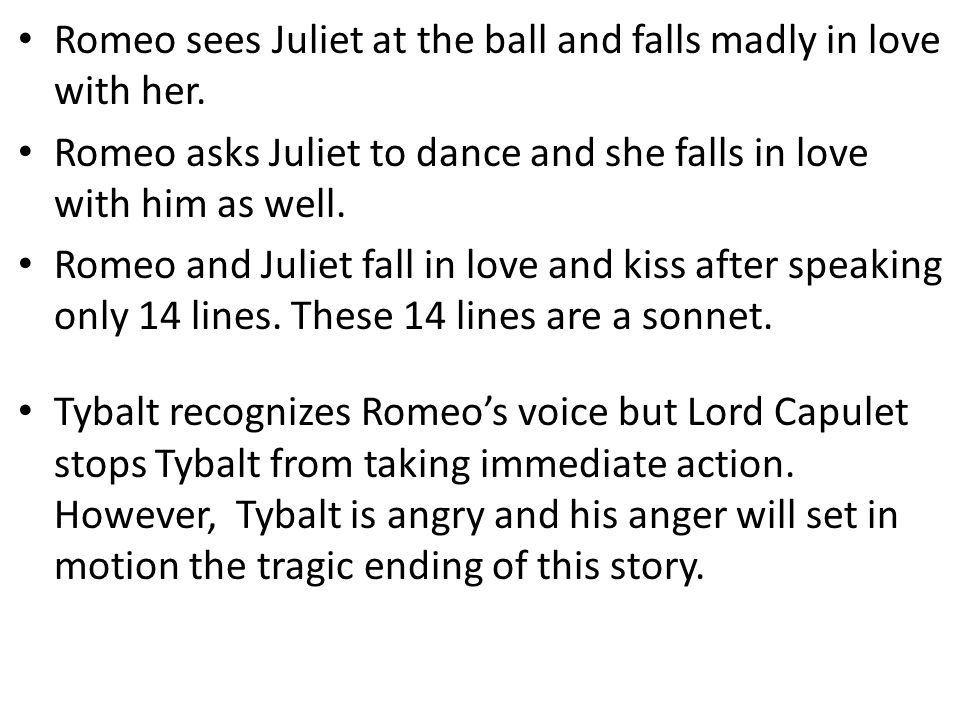 Romeo sees Juliet at the ball and falls madly in love with her.