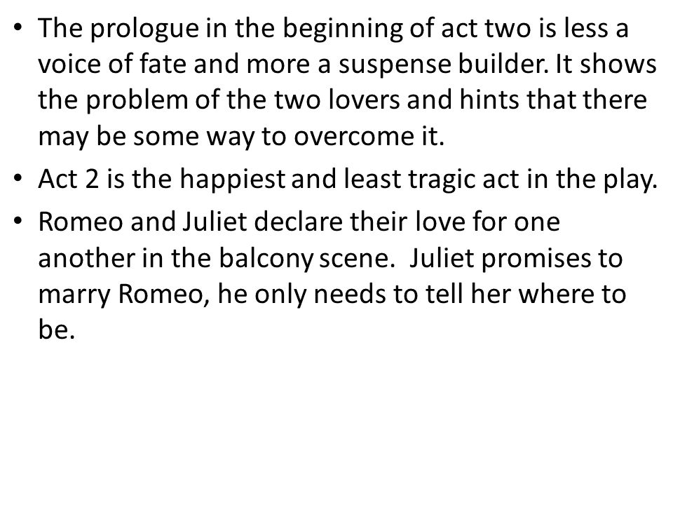 The prologue in the beginning of act two is less a voice of fate and more a suspense builder. It shows the problem of the two lovers and hints that there may be some way to overcome it.