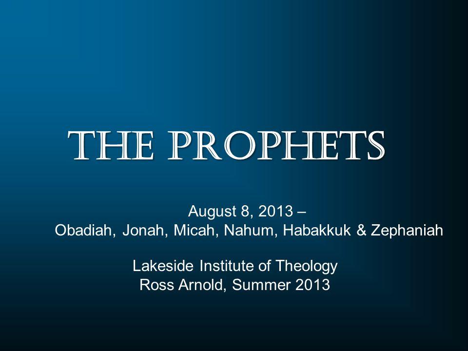 The Prophets August 8, 2013 – Obadiah, Jonah, Micah, Nahum, Habakkuk & Zephaniah. Lakeside Institute of Theology.