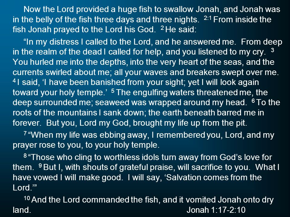 Now the Lord provided a huge fish to swallow Jonah, and Jonah was in the belly of the fish three days and three nights. 2:1 From inside the fish Jonah prayed to the Lord his God. 2 He said: