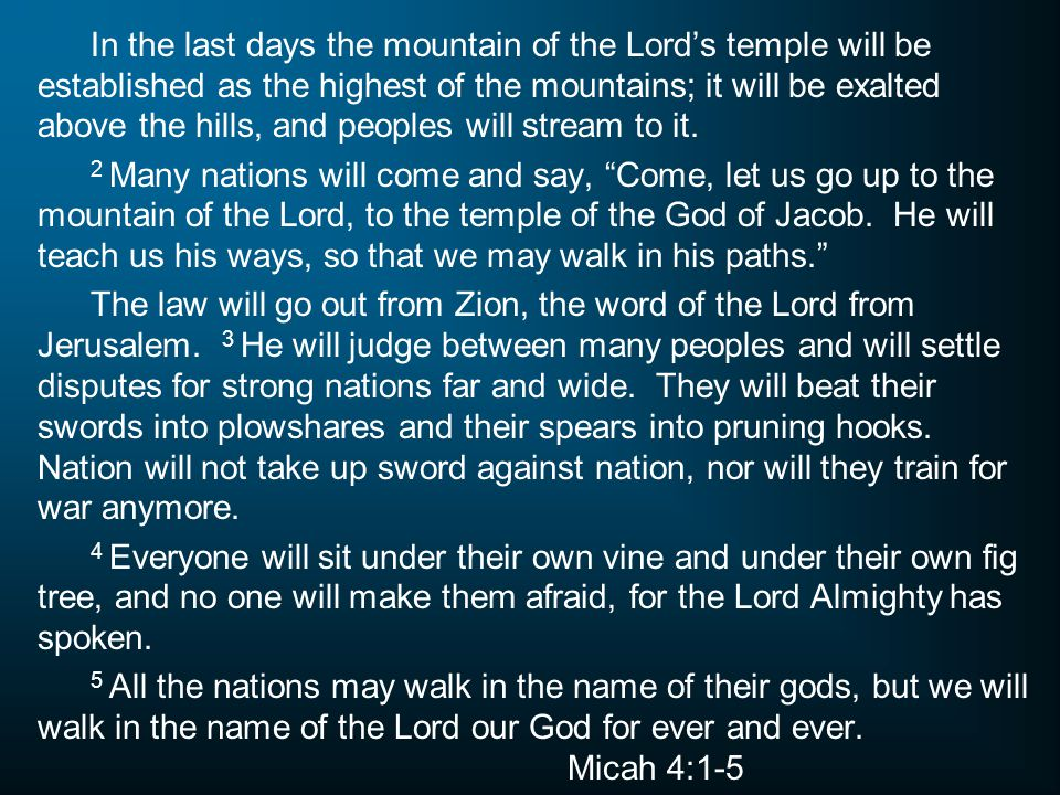In the last days the mountain of the Lord's temple will be established as the highest of the mountains; it will be exalted above the hills, and peoples will stream to it.