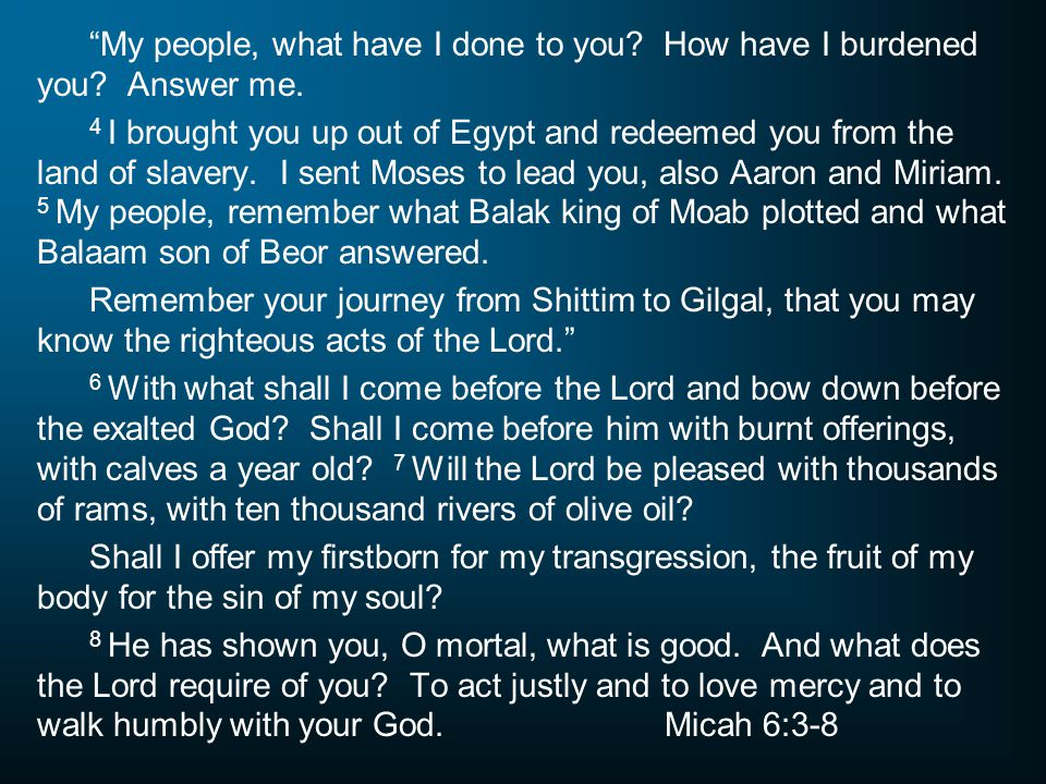 My people, what have I done to you How have I burdened you Answer me.