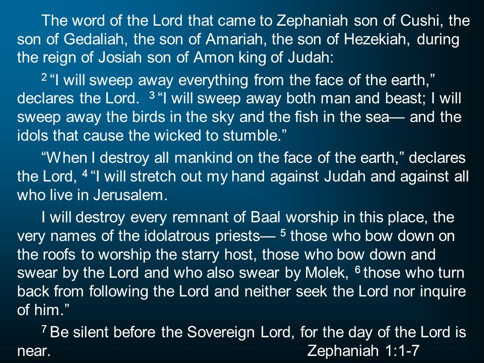 The word of the Lord that came to Zephaniah son of Cushi, the son of Gedaliah, the son of Amariah, the son of Hezekiah, during the reign of Josiah son of Amon king of Judah: