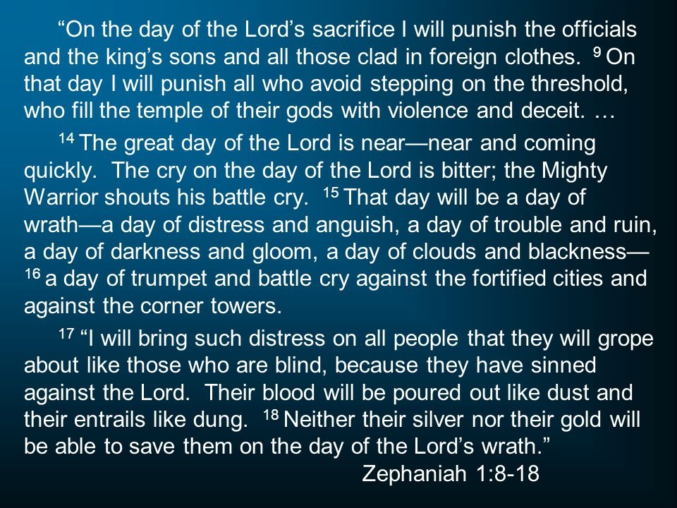 On the day of the Lord's sacrifice I will punish the officials and the king's sons and all those clad in foreign clothes. 9 On that day I will punish all who avoid stepping on the threshold, who fill the temple of their gods with violence and deceit. …