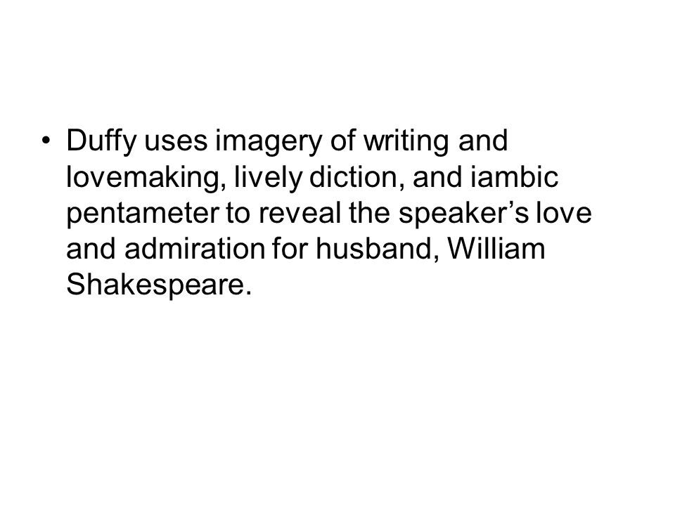 Duffy uses imagery of writing and lovemaking, lively diction, and iambic pentameter to reveal the speaker's love and admiration for husband, William Shakespeare.