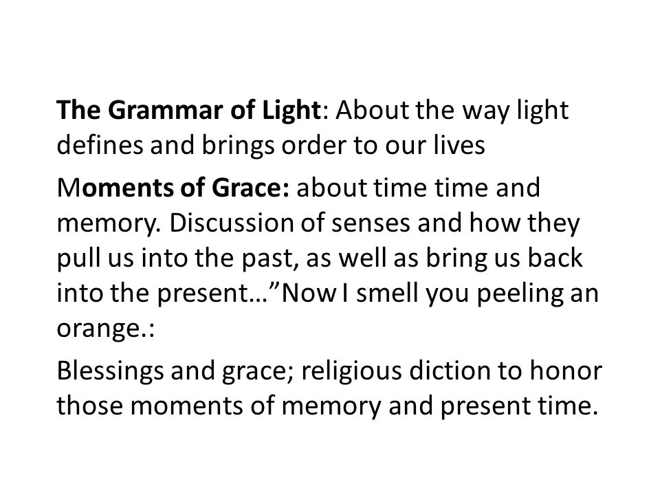 The Grammar of Light: About the way light defines and brings order to our lives Moments of Grace: about time time and memory.