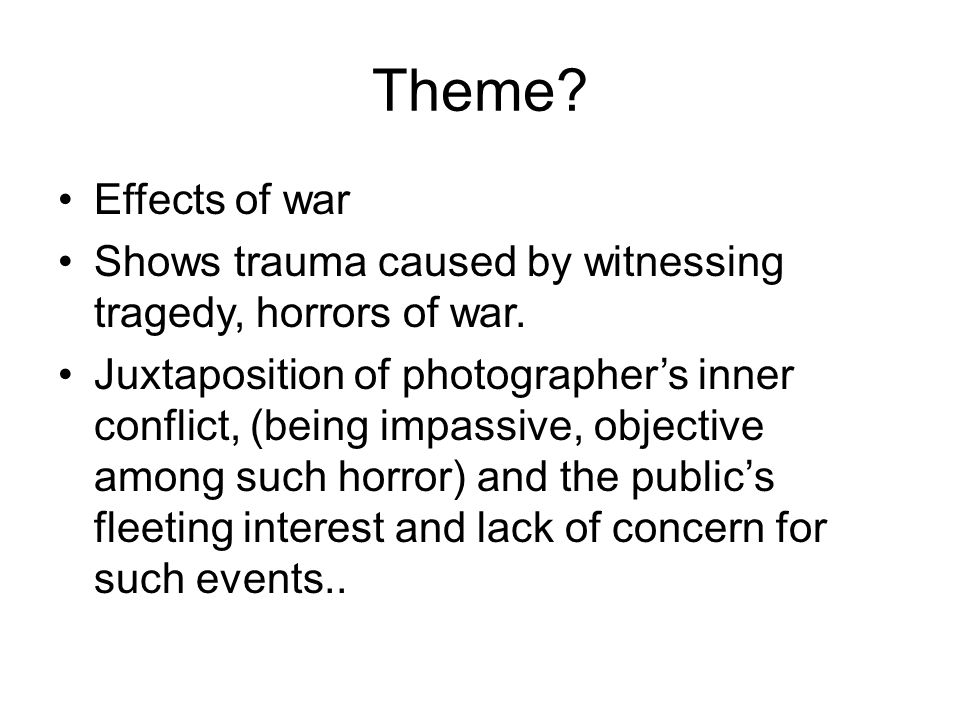 Theme Effects of war. Shows trauma caused by witnessing tragedy, horrors of war.