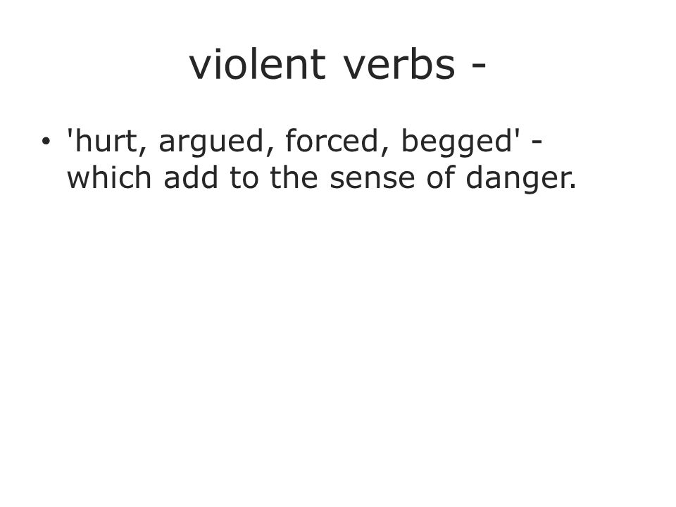 violent verbs - hurt, argued, forced, begged - which add to the sense of danger.