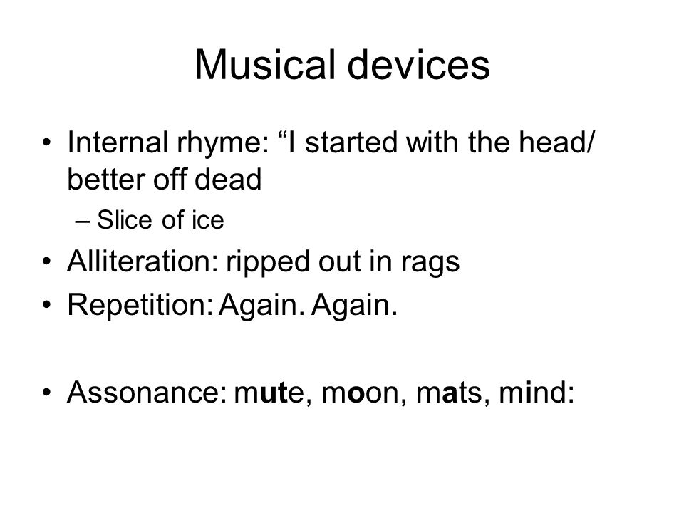 Musical devices Internal rhyme: I started with the head/ better off dead. Slice of ice. Alliteration: ripped out in rags.