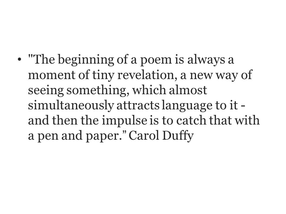 The beginning of a poem is always a moment of tiny revelation, a new way of seeing something, which almost simultaneously attracts language to it - and then the impulse is to catch that with a pen and paper. Carol Duffy