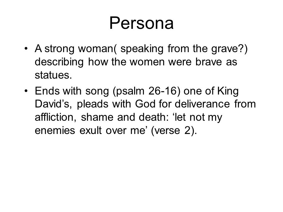 Persona A strong woman( speaking from the grave ) describing how the women were brave as statues.