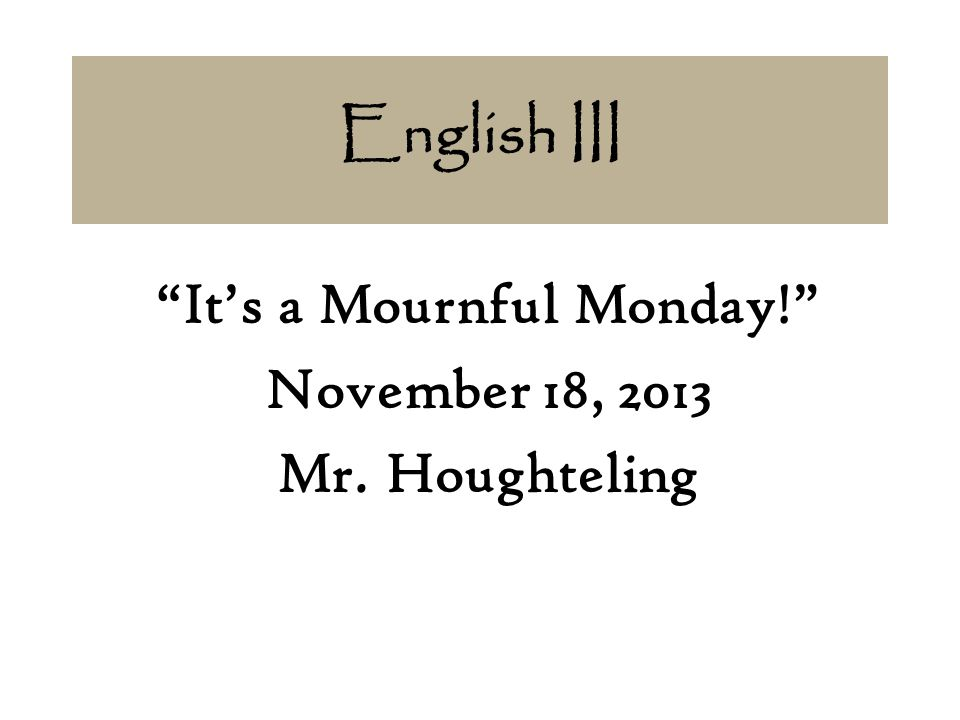 It's a Mournful Monday! November 18, 2013 Mr. Houghteling