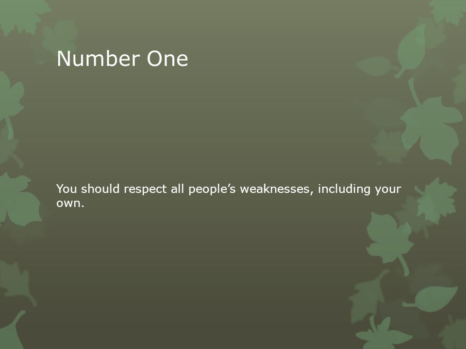 Number One You should respect all people's weaknesses, including your own.