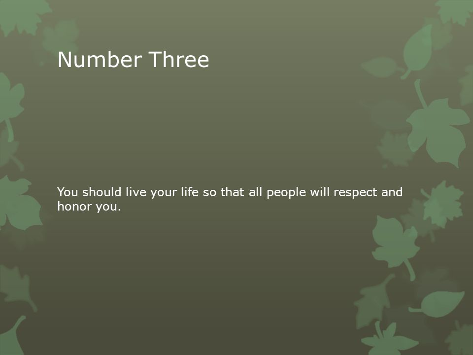 Number Three You should live your life so that all people will respect and honor you.