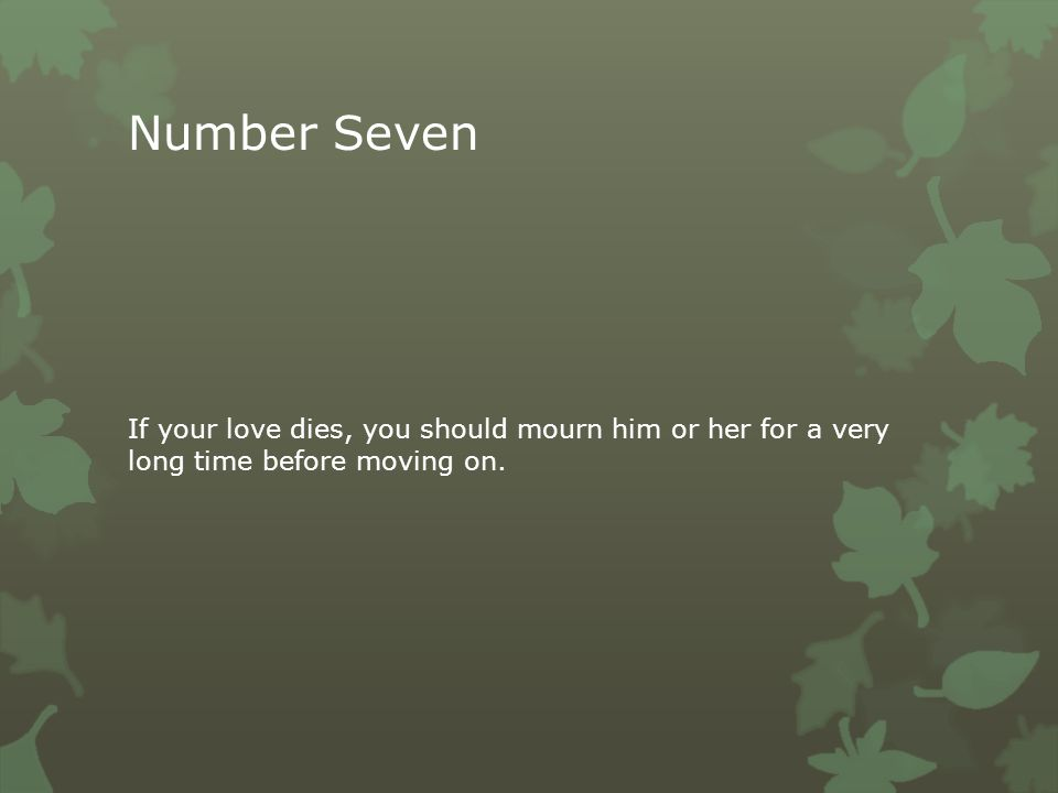 Number Seven If your love dies, you should mourn him or her for a very long time before moving on.