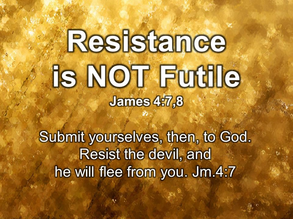 Resistance is NOT Futile James 4:7,8