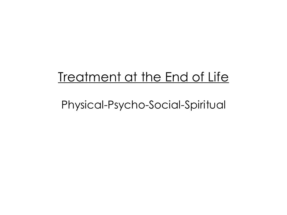 Treatment at the End of Life Physical-Psycho-Social-Spiritual