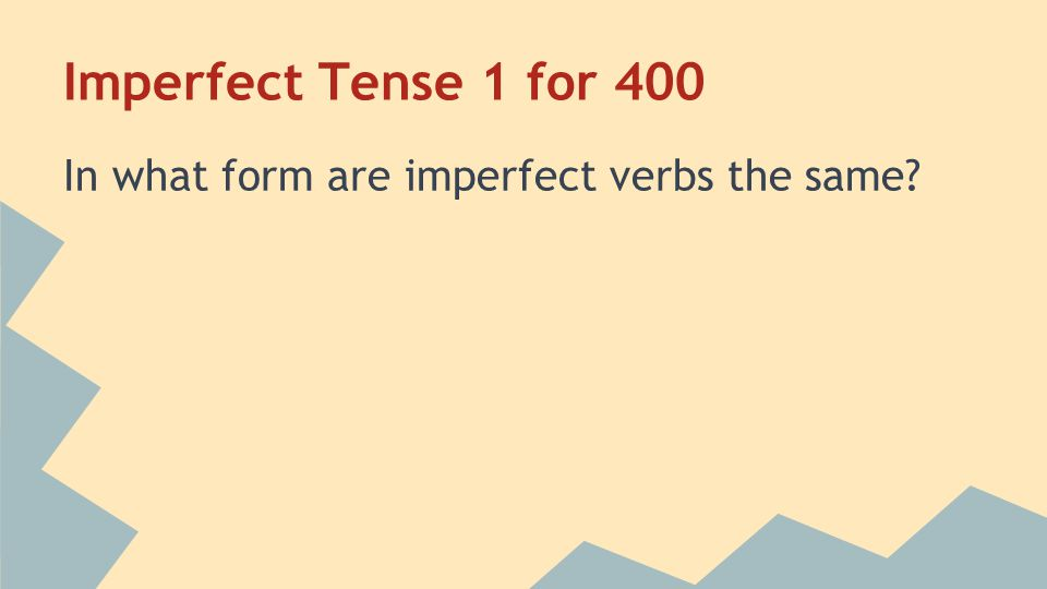 Imperfect Tense 1 for 400 In what form are imperfect verbs the same