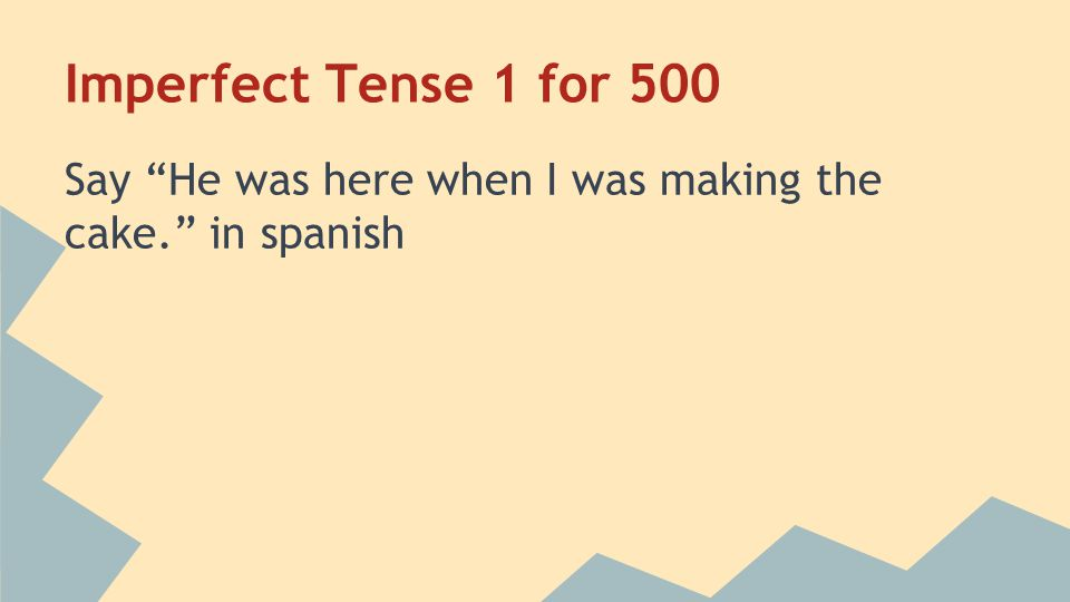 Imperfect Tense 1 for 500 Say He was here when I was making the cake. in spanish