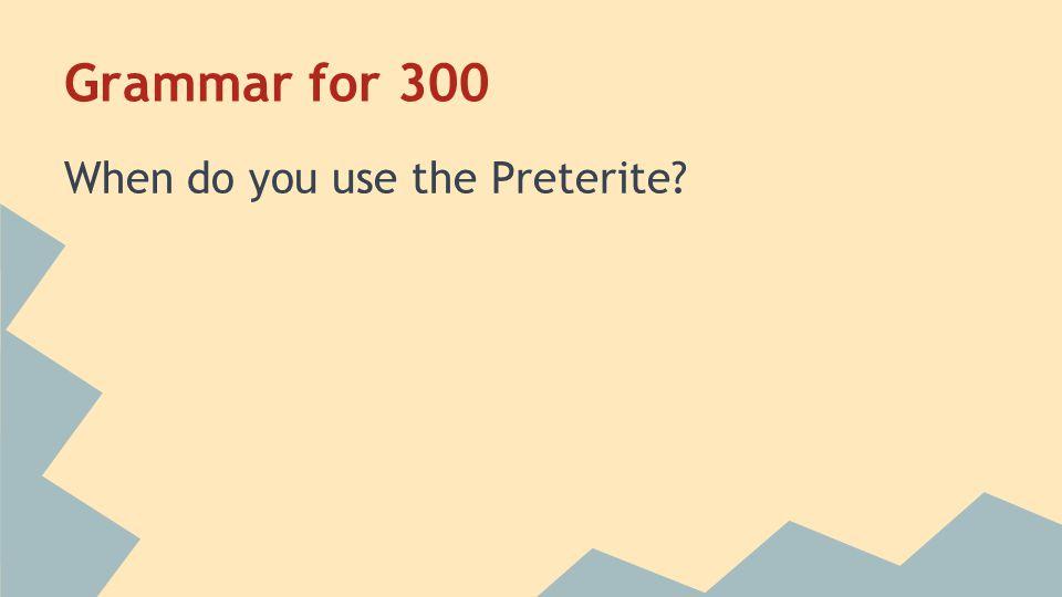 Grammar for 300 When do you use the Preterite