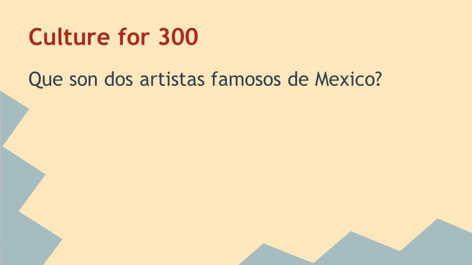 Culture for 300 Que son dos artistas famosos de Mexico