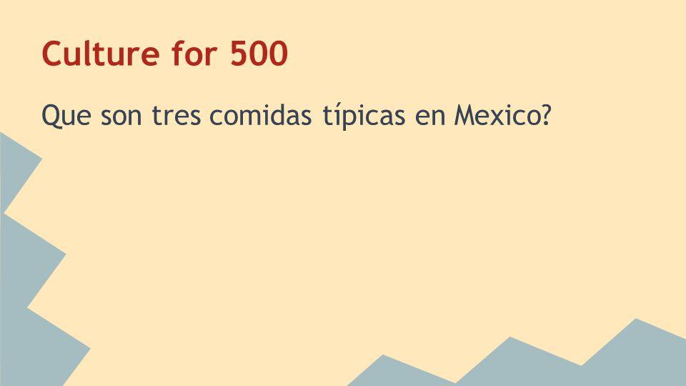 Culture for 500 Que son tres comidas típicas en Mexico