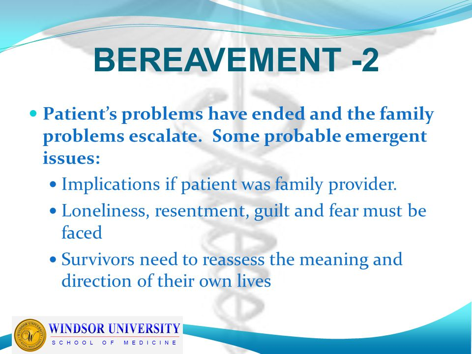 BEREAVEMENT -2 Patient's problems have ended and the family problems escalate. Some probable emergent issues: