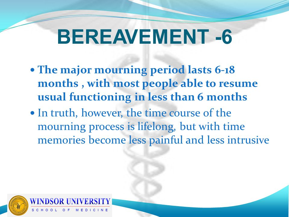 BEREAVEMENT -6 The major mourning period lasts 6-18 months , with most people able to resume usual functioning in less than 6 months.