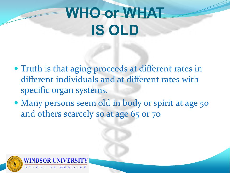 WHO or WHAT IS OLD Truth is that aging proceeds at different rates in different individuals and at different rates with specific organ systems.