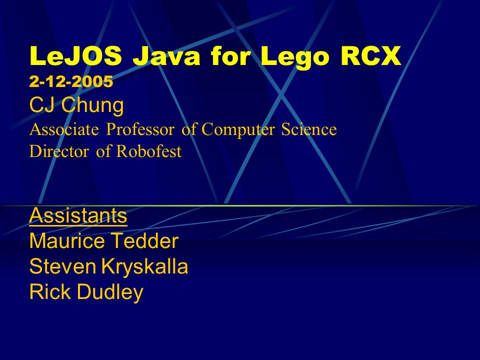 LeJOS Java for Lego RCX CJ Chung Associate Professor of Computer Science Director of Robofest Assistants Maurice Tedder Steven Kryskalla Rick Dudley
