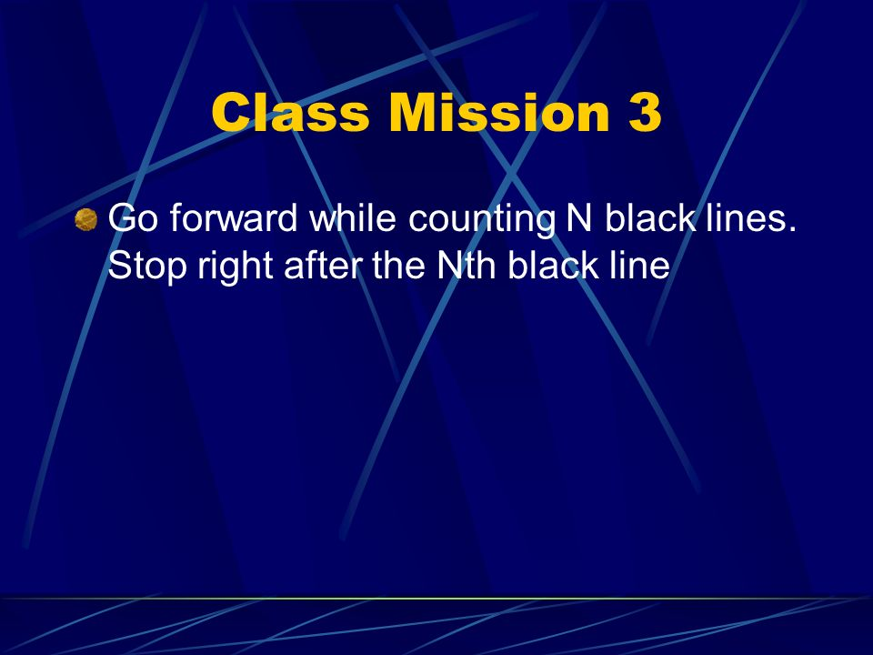 Class Mission 3 Go forward while counting N black lines. Stop right after the Nth black line