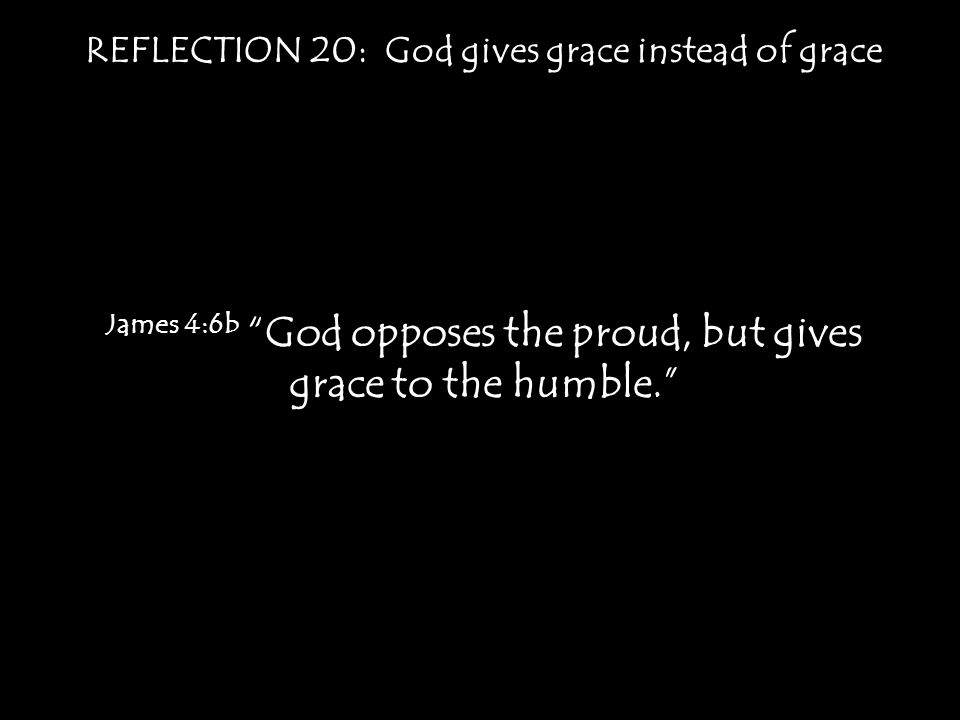 James 4:6b God opposes the proud, but gives grace to the humble.