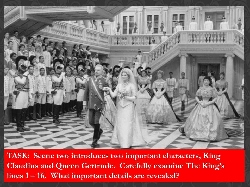 TASK: Scene two introduces two important characters, King Claudius and Queen Gertrude.