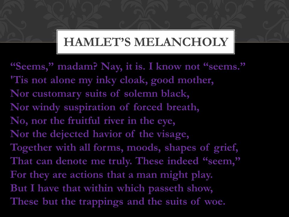 Hamlet's melancholy Seems, madam Nay, it is. I know not seems.