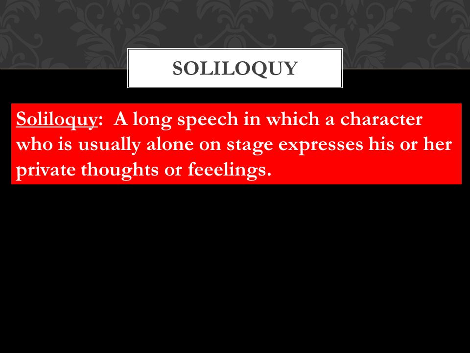 soliloquy Soliloquy: A long speech in which a character who is usually alone on stage expresses his or her private thoughts or feeelings.