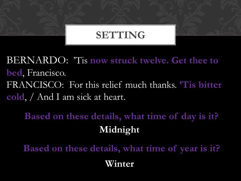 BERNARDO: 'Tis now struck twelve. Get thee to bed, Francisco.