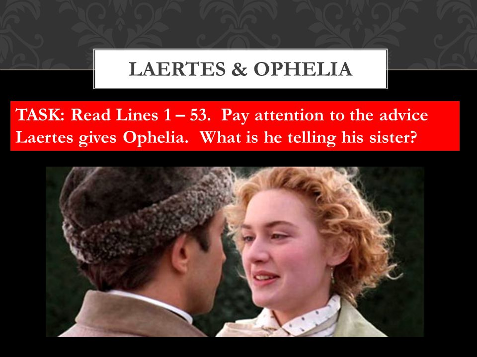Laertes & ophelia TASK: Read Lines 1 – 53. Pay attention to the advice Laertes gives Ophelia.