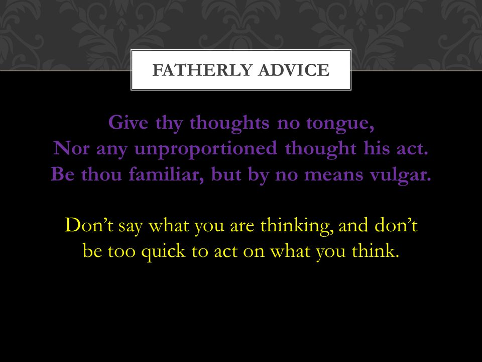 FATHERLY ADVICE Give thy thoughts no tongue, Nor any unproportioned thought his act. Be thou familiar, but by no means vulgar.