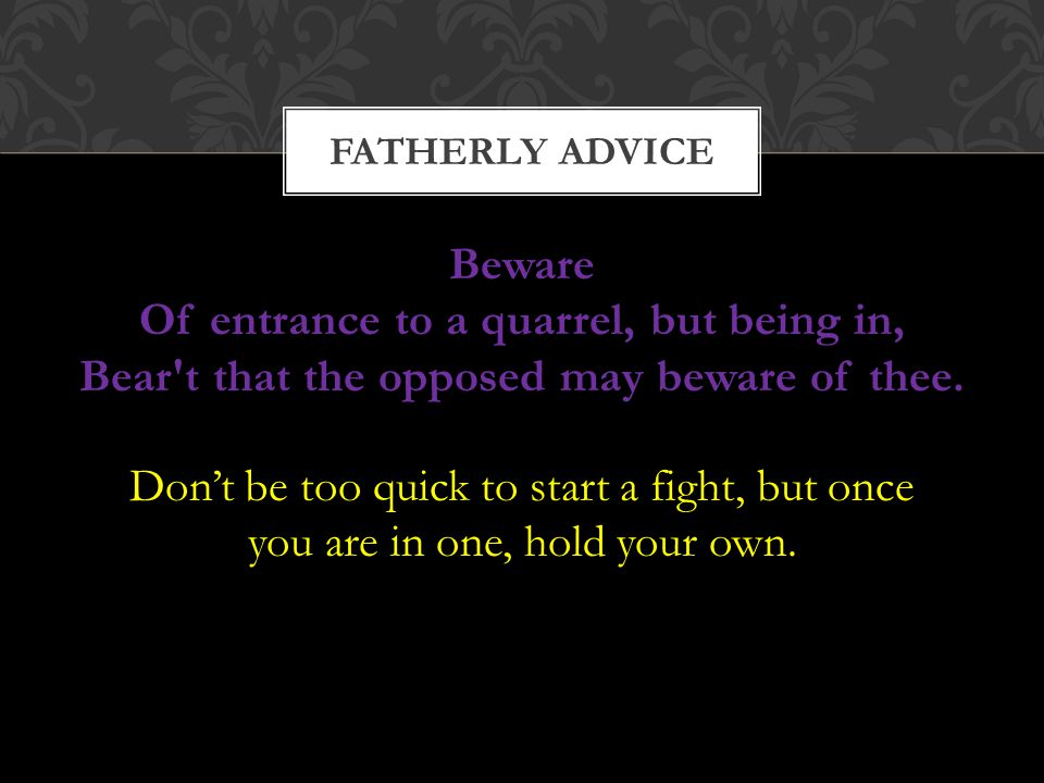 FATHERLY ADVICE Beware Of entrance to a quarrel, but being in, Bear t that the opposed may beware of thee.