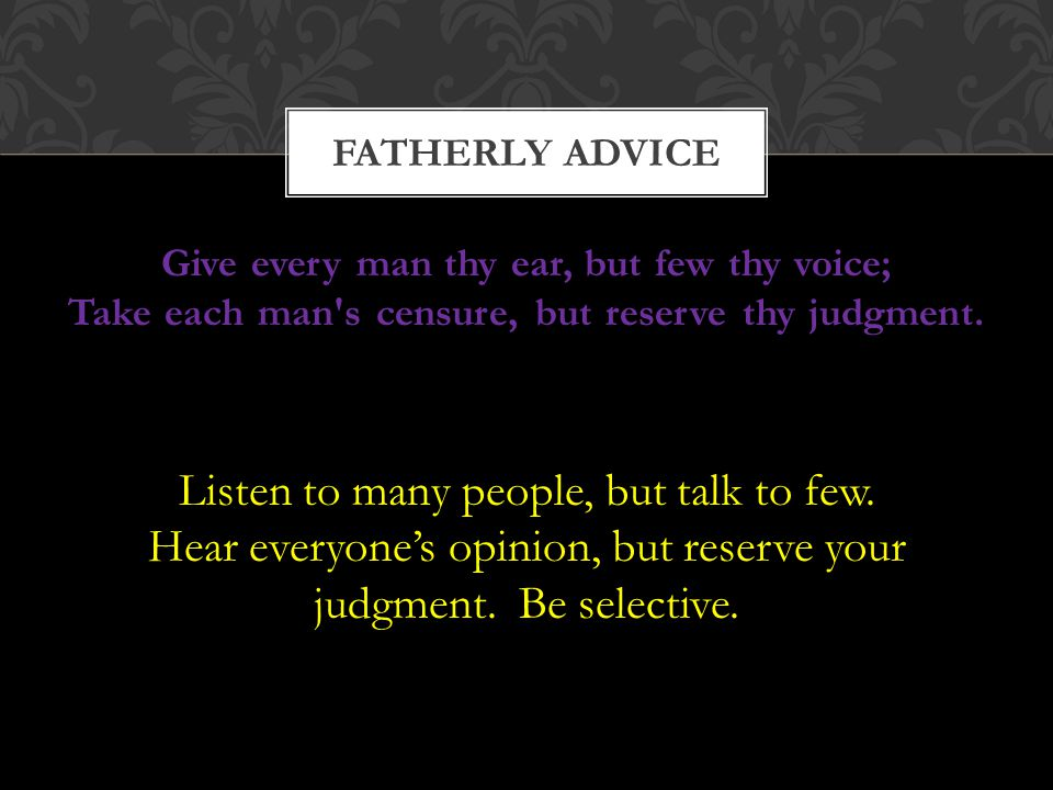 FATHERLY ADVICE Give every man thy ear, but few thy voice; Take each man s censure, but reserve thy judgment.