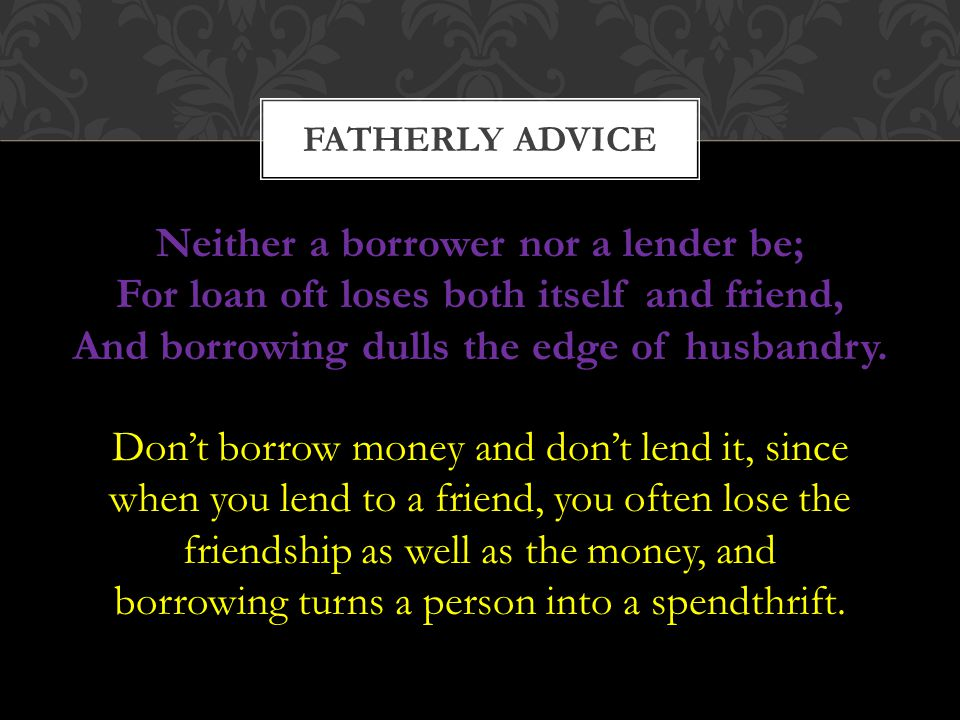 FATHERLY ADVICE Neither a borrower nor a lender be; For loan oft loses both itself and friend, And borrowing dulls the edge of husbandry.