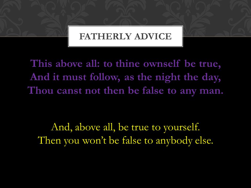 FATHERLY ADVICE This above all: to thine ownself be true, And it must follow, as the night the day, Thou canst not then be false to any man.
