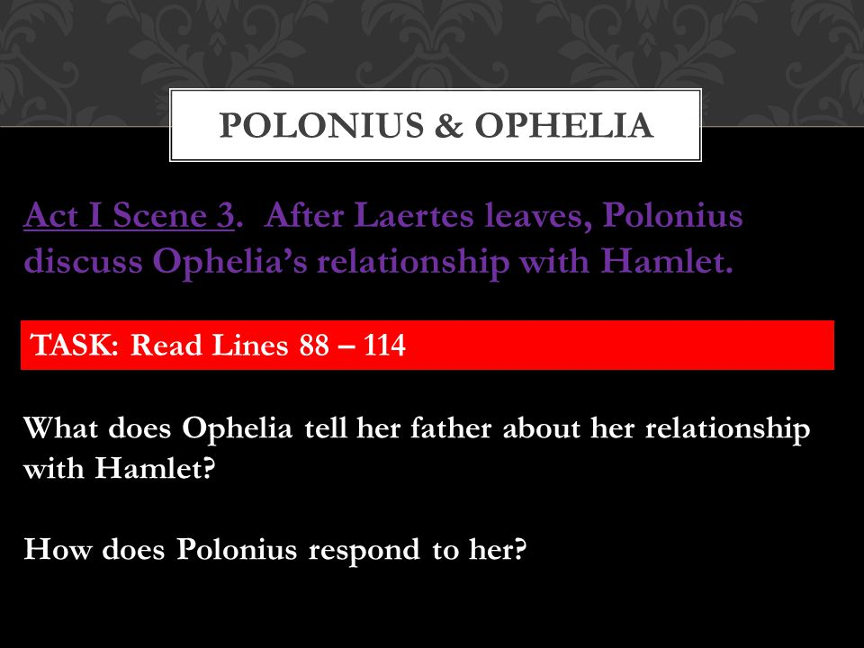Polonius & OPHELIA Act I Scene 3. After Laertes leaves, Polonius discuss Ophelia's relationship with Hamlet.