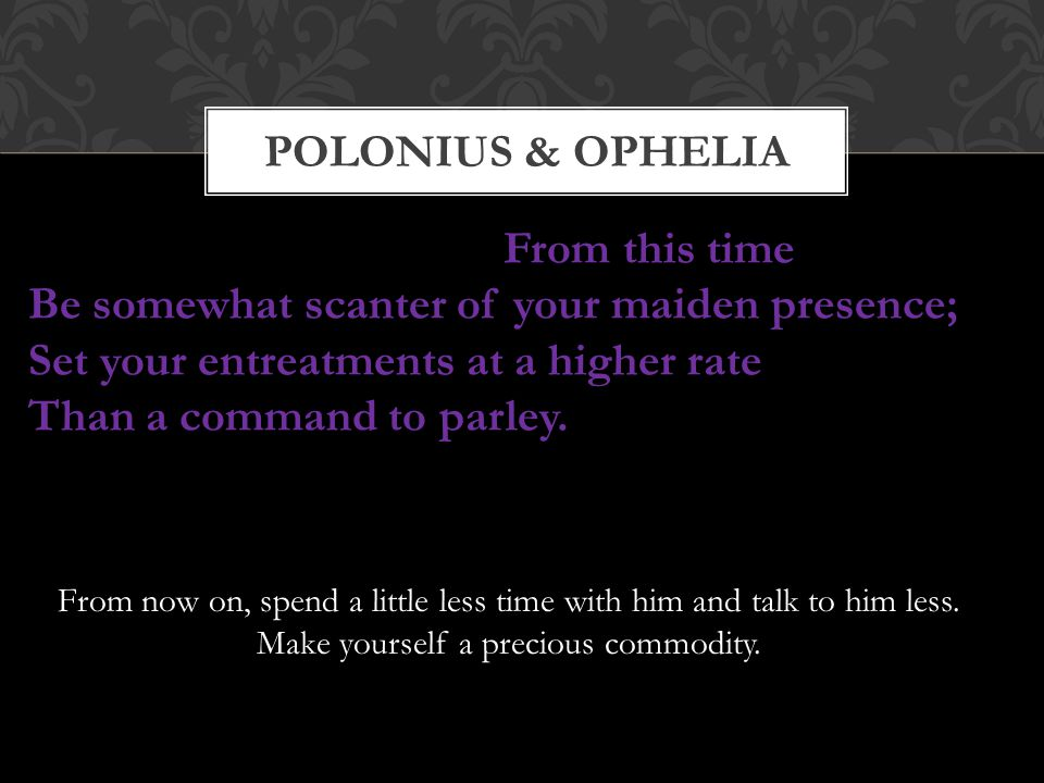 Polonius & OPHELIA From this time Be somewhat scanter of your maiden presence; Set your entreatments at a higher rate Than a command to parley.