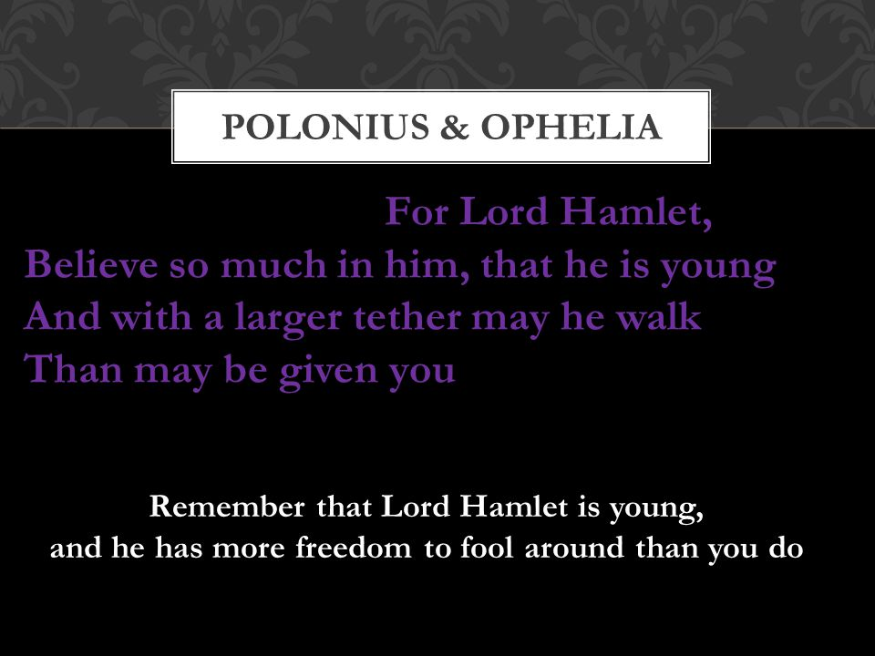 Polonius & OPHELIA For Lord Hamlet, Believe so much in him, that he is young And with a larger tether may he walk Than may be given you.