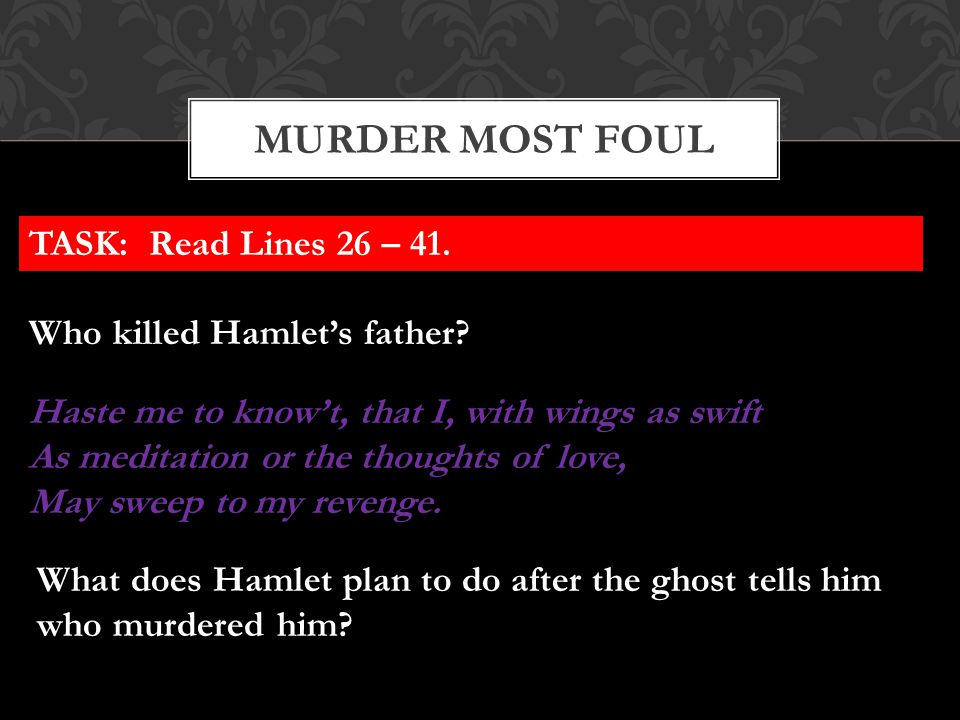 MURDER MOST FOUL TASK: Read Lines 26 – 41. Who killed Hamlet's father